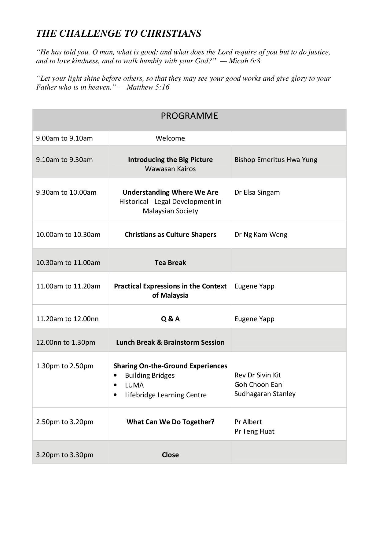 Schedule: The Challenge to Christians (Mic 6:8 and Mat 5:16), 9-9.10am Welcome, 9.10-9.30am Introducing the Big Picture, 9.30-10am Understanding Where We Are, 10-10.30am Christians as Culture Shapers, 10.30-11am Tea Break, 11-11.20am Practical Expressions in the Context of Malaysia, 11.20am-12nn Q & A, 12nn-1.30pm Lunch Break & Brainstorm Session, 1.30-2.50pm Sharing On-the-Ground Experiences, 2.50-3.20pm What Can We Do Together, 3.20-3.30pm Close